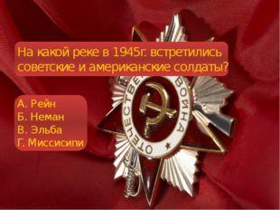 На какой реке в 1945г. встретились советские и американские солдаты? А. Рейн