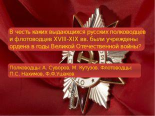 В честь каких выдающихся русских полководцев и флотоводцев XVIII-XIXвв. был