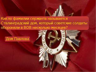 Как по фамилии сержанта называется Сталинградский дом, который советские сол