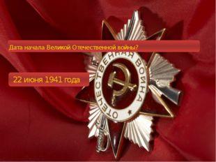Дата начала Великой Отечественной войны? 22 июня 1941 года