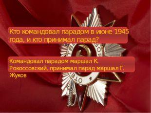 Кто командовал парадом в июне 1945 года, и кто принимал парад? Командовал па