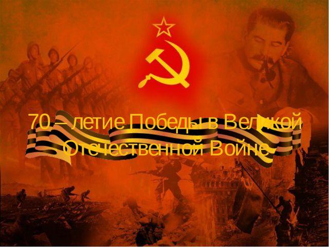 70 – летие Победы в Великой Отечественной Войне