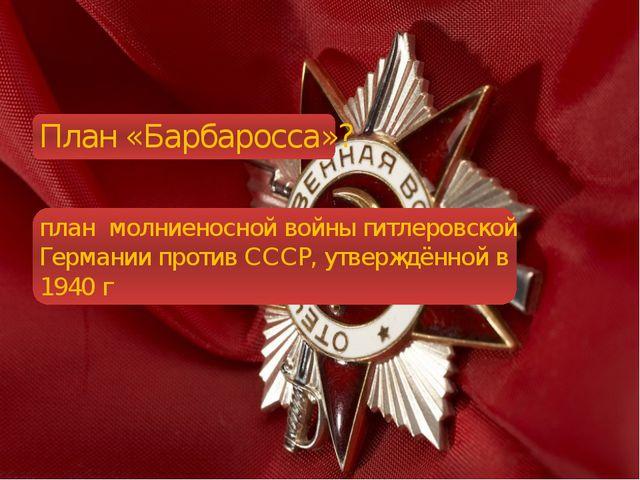 План «Барбаросса»? план молниеносной войны гитлеровской Германии против СССР...