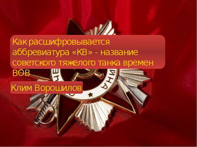 Как расшифровывается аббревиатура «КВ» - название советского тяжелого танка...