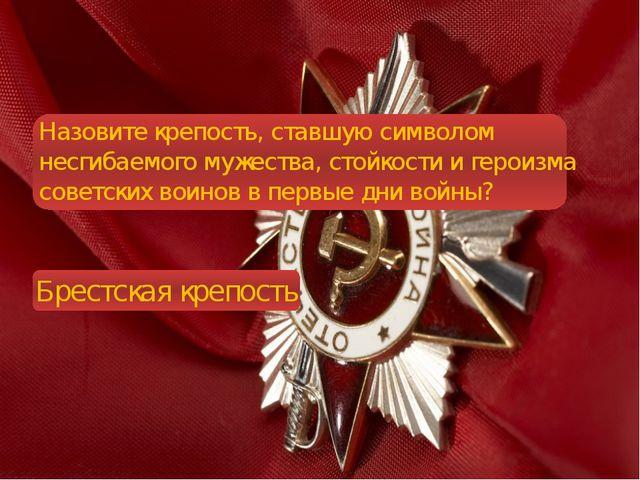 Назовите крепость, ставшую символом несгибаемого мужества, стойкости и герои...