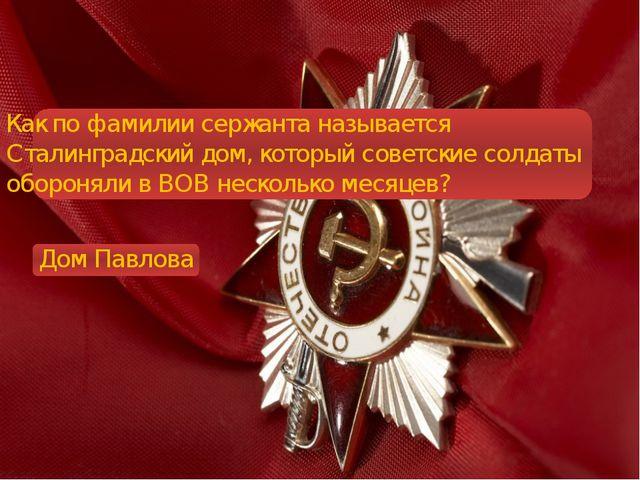 Как по фамилии сержанта называется Сталинградский дом, который советские сол...