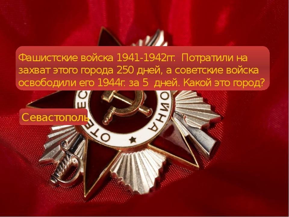 Фашистские войска 1941-1942гг. Потратили на захват этого города 250 дней, а...