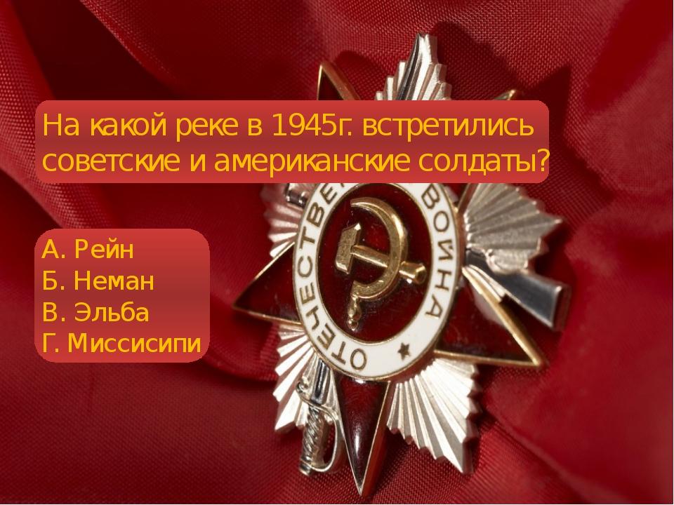 На какой реке в 1945г. встретились советские и американские солдаты? А. Рейн...