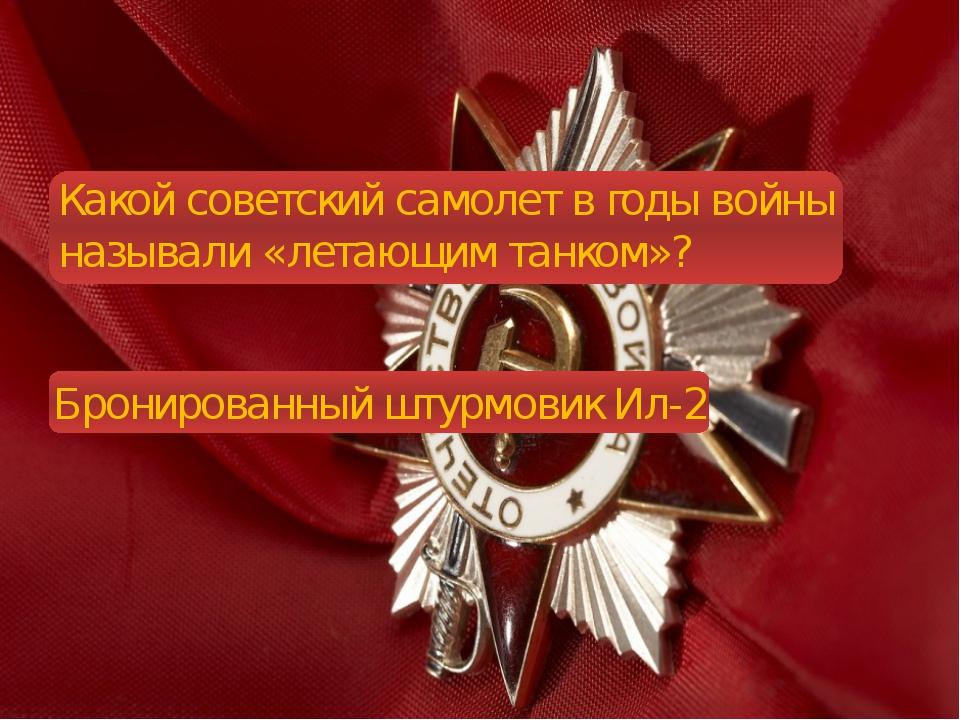 Какой советский самолет в годы войны называли «летающим танком»? Бронированн...