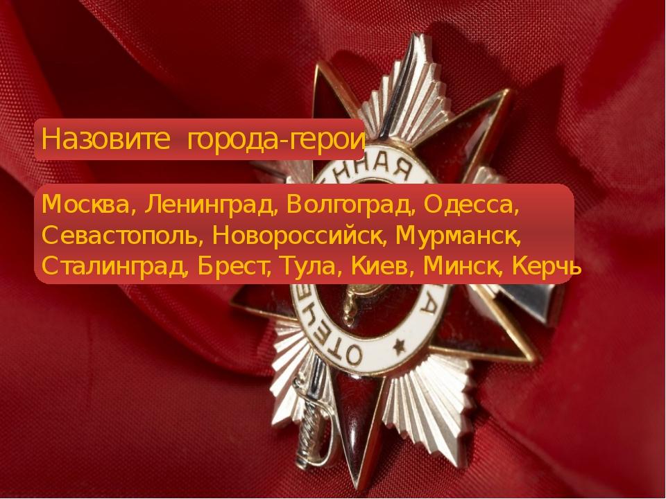 Назовите города-герои Москва, Ленинград, Волгоград, Одесса, Севастополь, Нов...