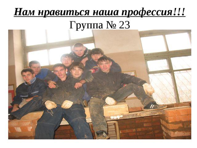 Нам нравиться наша профессия!!! Группа № 23
