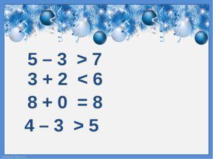 5 – 3 > 7 4 – 3 > 5 3 + 2 < 6 8 + 0 = 8 FokinaLida.75@mail.ru