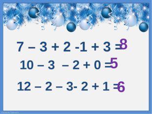 7 – 3 + 2 -1 + 3 = 8 10 – 3 – 2 + 0 = 5 12 – 2 – 3- 2 + 1 = 6 FokinaLida.75@m