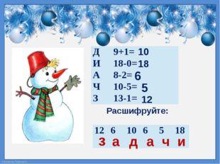 Расшифруйте: 10 д 18 и 6 а а 5 ч 12 з Д 9+1= И 18-0= А 8-2= Ч 10-5= З 13-1= 1