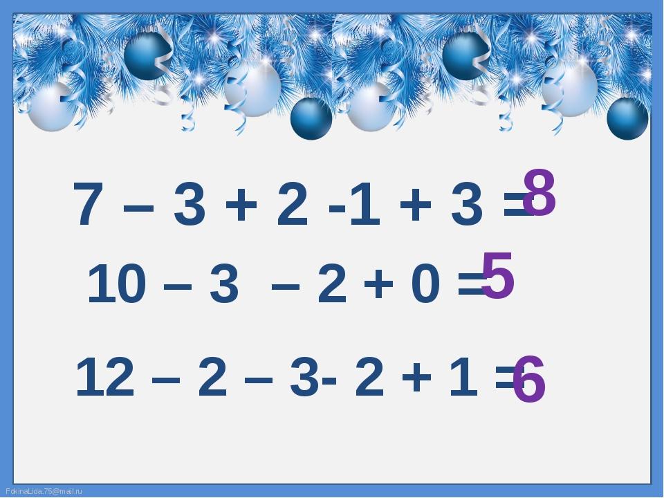 7 – 3 + 2 -1 + 3 = 8 10 – 3 – 2 + 0 = 5 12 – 2 – 3- 2 + 1 = 6 FokinaLida.75@m...
