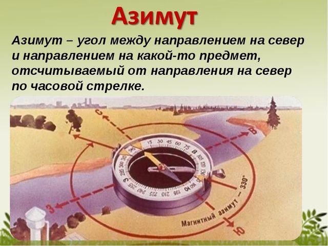 Азимут – угол между направлением на север и направлением на какой-то предмет...