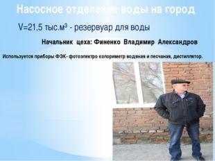 Насосное отделение воды на город V=21,5 тыс.м³ - резервуар для воды Начальник