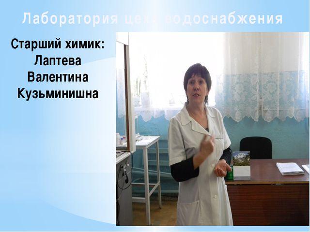 Лаборатория цеха водоснабжения Старший химик: Лаптева Валентина Кузьминишна