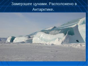Замерзшее цунами. Расположено в Антарктике.