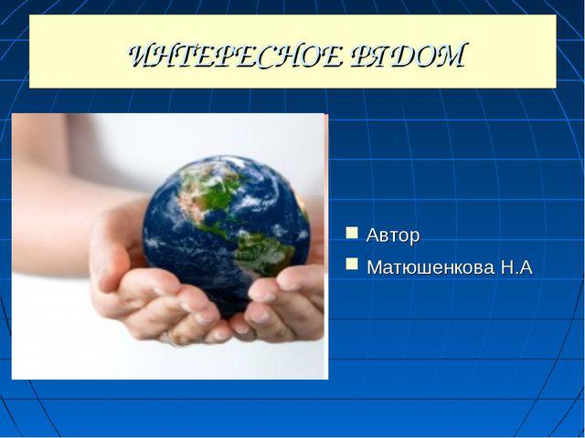 ИНТЕРЕСНОЕ РЯДОМ Автор Матюшенкова Н.А