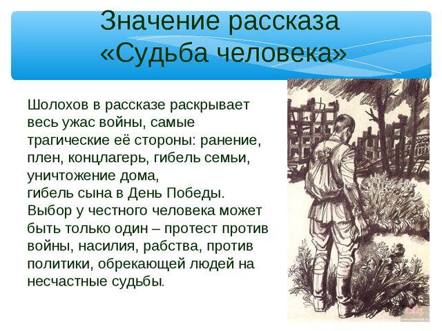 Значение рассказа «Судьба человека» Шолохов в рассказе раскрывает весь ужас в...