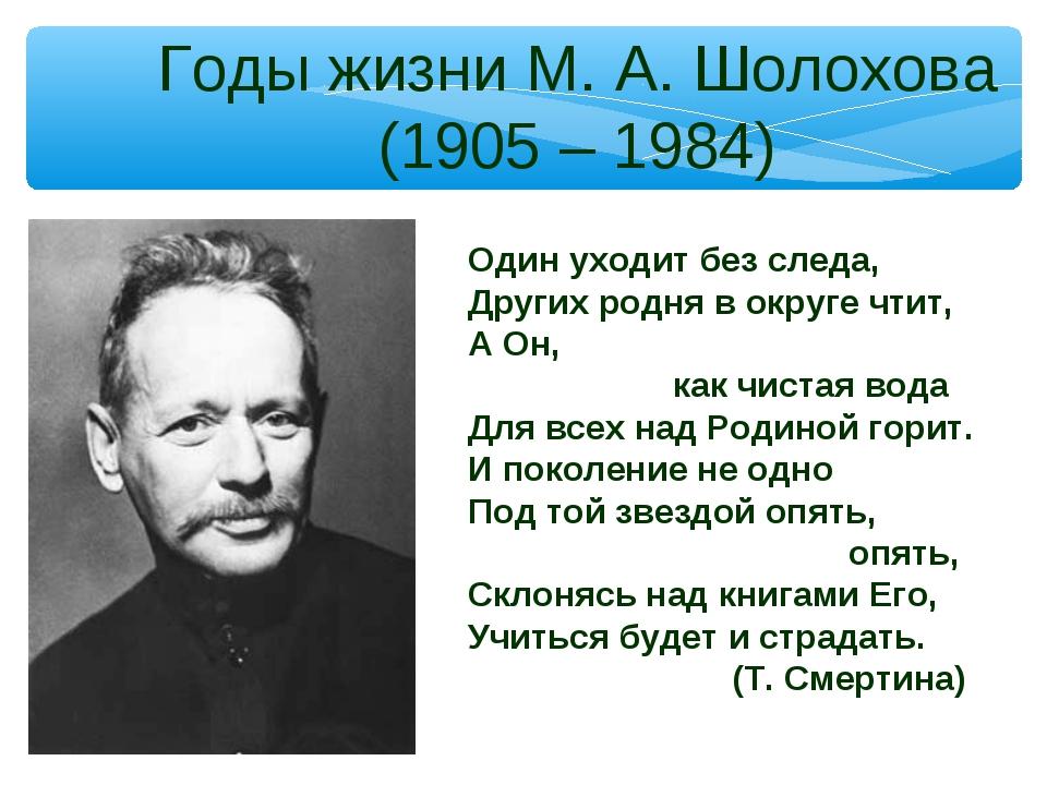 Годы жизни М. А. Шолохова (1905 – 1984) Один уходит без следа, Других родня в...