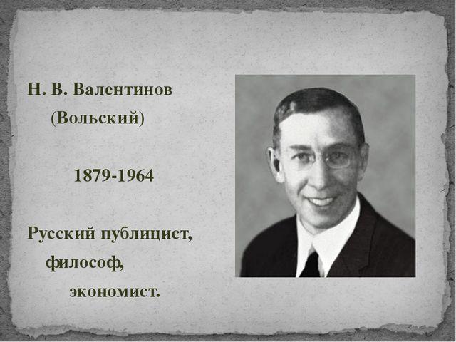 Н. В. Валентинов (Вольский) 1879-1964 Русский публицист, философ, экономист.