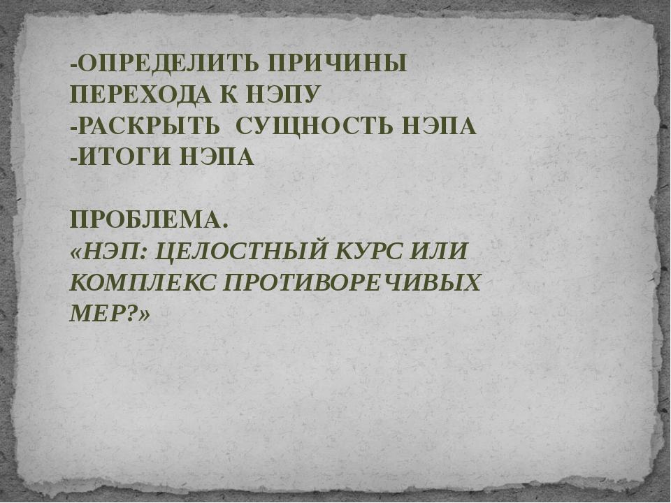 -ОПРЕДЕЛИТЬ ПРИЧИНЫ ПЕРЕХОДА К НЭПУ -РАСКРЫТЬ СУЩНОСТЬ НЭПА -ИТОГИ НЭПА ПРОБ...
