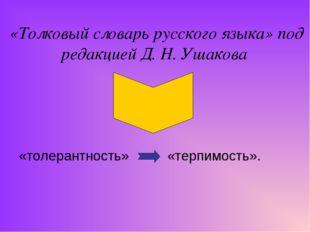 «Толковый словарь русского языка» под редакцией Д. Н. Ушакова «толерантность»
