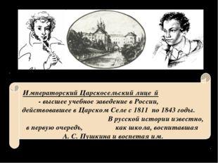 Императорский Царскосельский лице́й - высшее учебное заведение в России, дейс