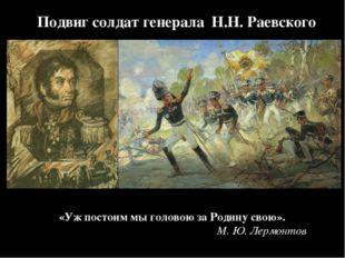 Подвиг солдат генерала Н.Н. Раевского «Ужпостоим мыголовою заРодину свою».