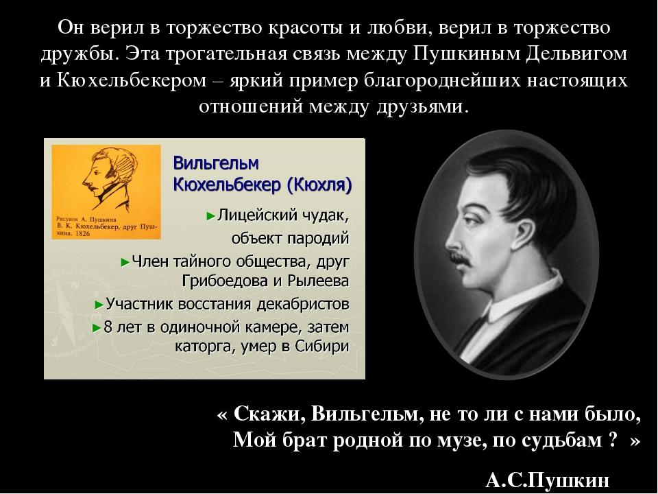 « Скажи, Вильгельм, не то ли с нами было, Мой брат родной по музе, по судьбам...