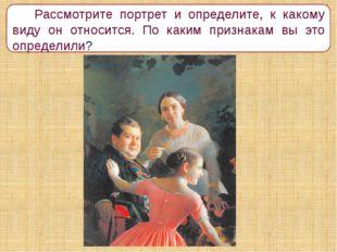 Рассмотрите портрет и определите, к какому виду он относится. По каким призн