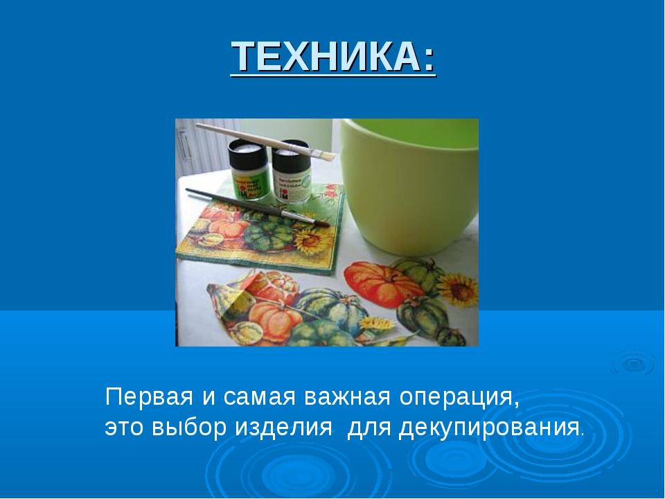 ТЕХНИКА: Первая и самая важная операция, это выбор изделия для декупирования.