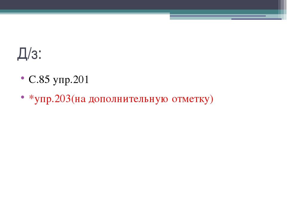 Д/з: С.85 упр.201 *упр.203(на дополнительную отметку)
