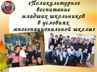 «Поликультурное воспитание младших школьников в условиях многонациональной шк