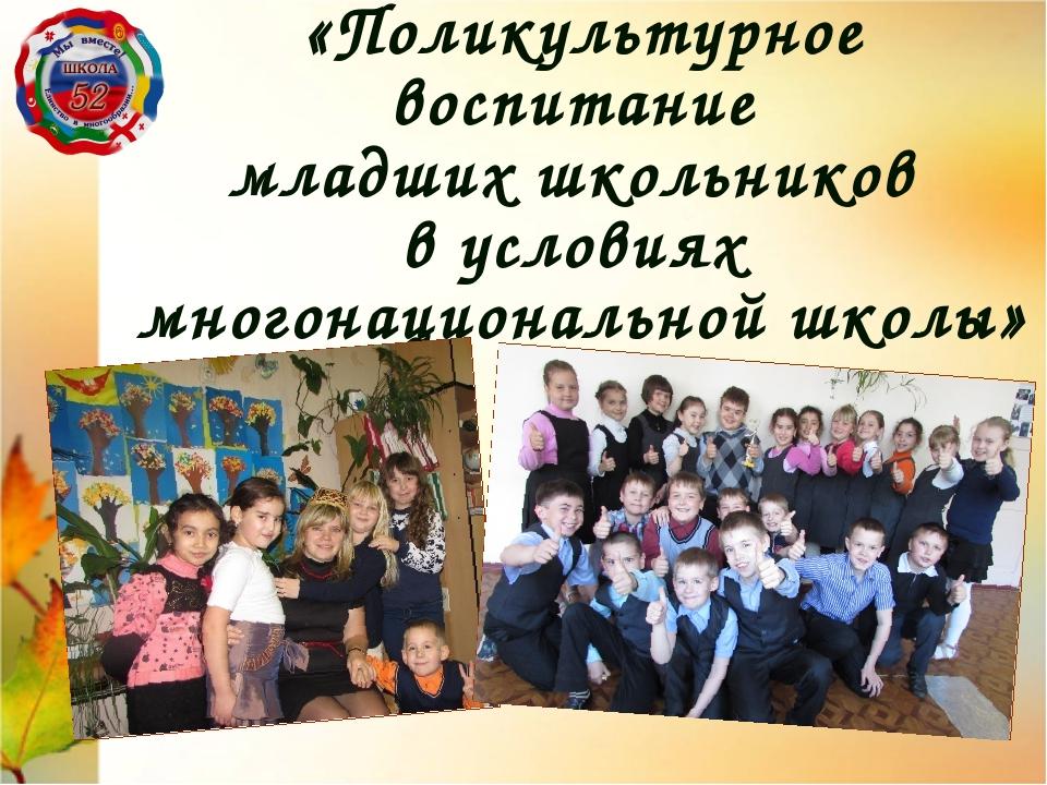 «Поликультурное воспитание младших школьников в условиях многонациональной шк...