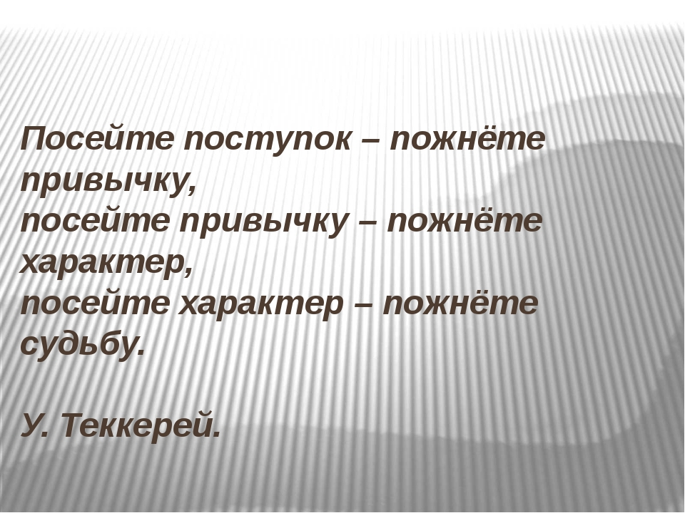 Посейте поступок – пожнёте привычку, посейте привычку – пожнёте характер, по...