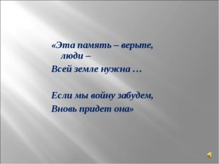 «Эта память – верьте, люди – Всей земле нужна … Если мы войну забудем, Вновь