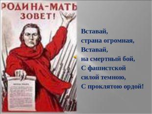 Вставай, страна огромная, Вставай, на смертный бой, С фашистской силой темною