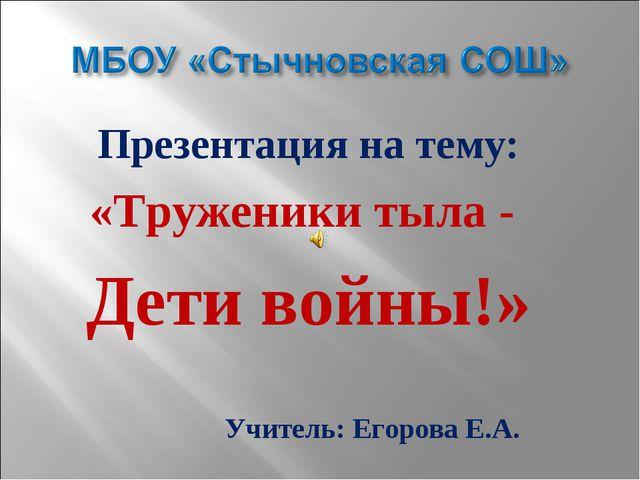 Презентация на тему: «Труженики тыла - Дети войны!» Учитель: Егорова Е.А.