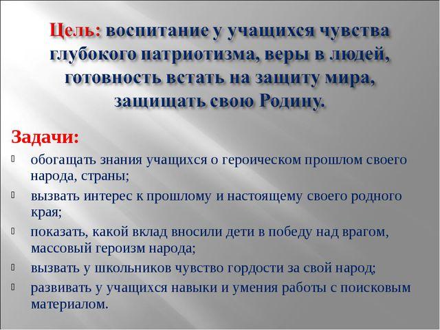 Задачи: обогащать знания учащихся о героическом прошлом своего народа, страны...