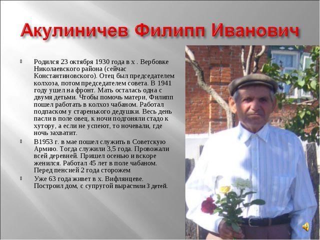 Родился 23 октября 1930 года в х . Вербовке Николаевского района (сейчас Конс...