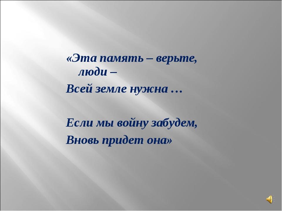 «Эта память – верьте, люди – Всей земле нужна … Если мы войну забудем, Вновь...