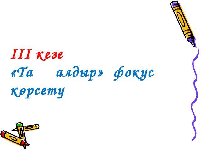 ІІІ кезең «Таңқалдыр» фокус көрсету