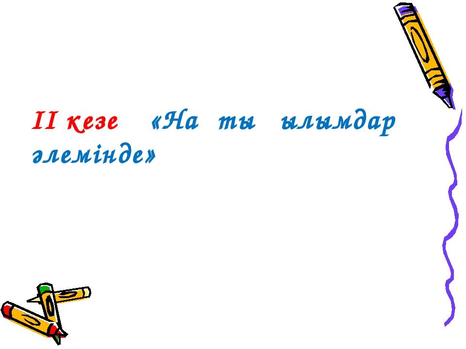 ІІ кезең «Нақты ғылымдар әлемінде»