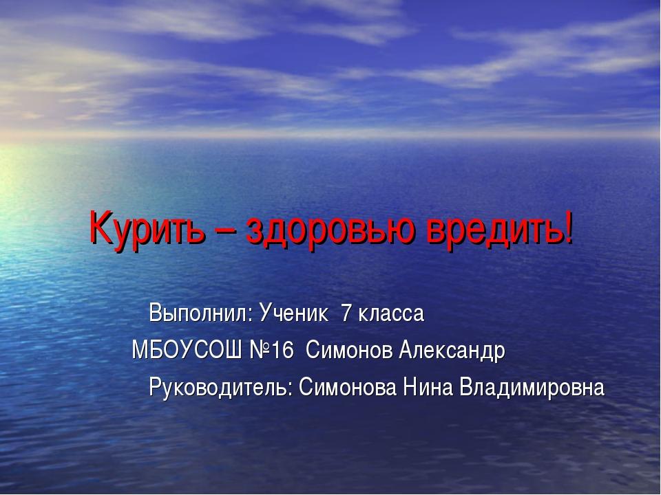 Курить – здоровью вредить! Выполнил: Ученик 7 класса МБОУСОШ №16 Симонов Алек...