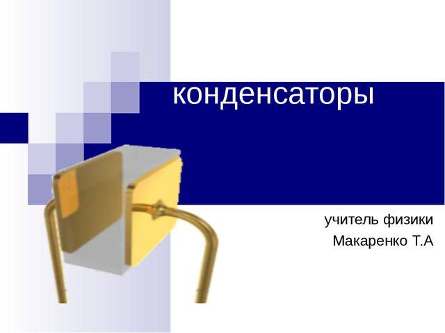 конденсаторы учитель физики Макаренко Т.А
