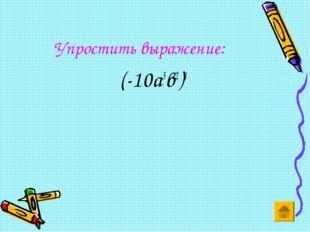 Упростить выражение: (-10а3в2)4