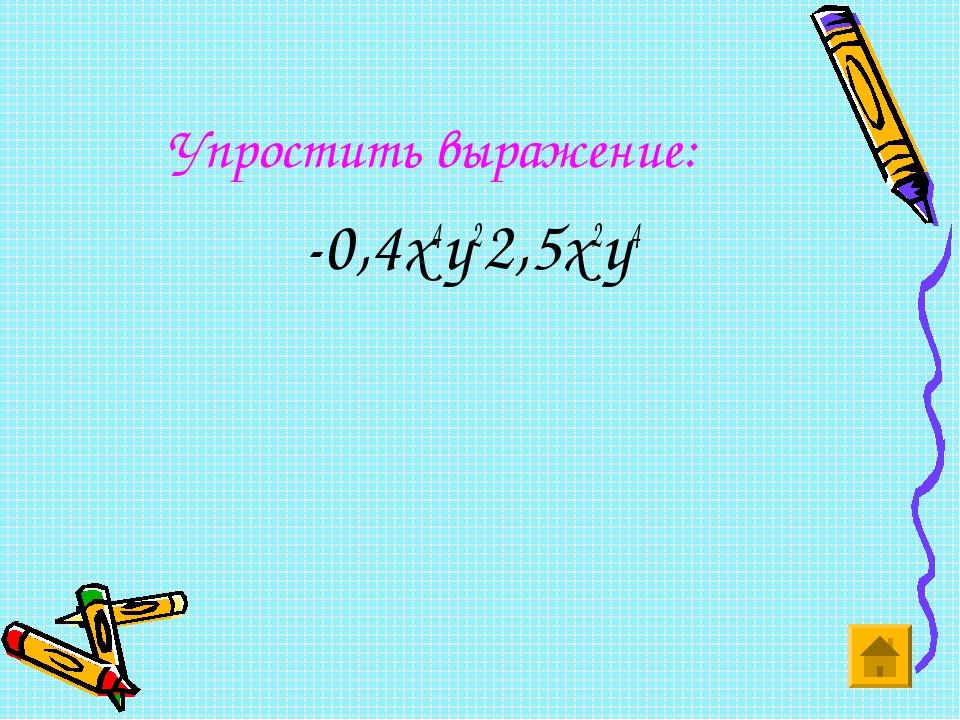 Упростить выражение: -0,4х4у22,5х2у4